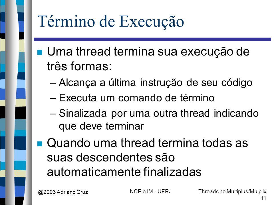 @2003 Adriano Cruz NCE e IM - UFRJThreads no Multiplus/Mulplix 11 Término de Execução Uma thread termina sua execução de três formas: –Alcança a últim