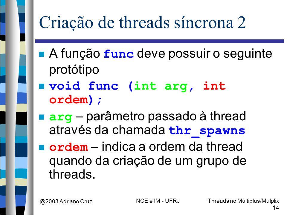 @2003 Adriano Cruz NCE e IM - UFRJThreads no Multiplus/Mulplix 14 Criação de threads síncrona 2 A função func deve possuir o seguinte protótipo void f