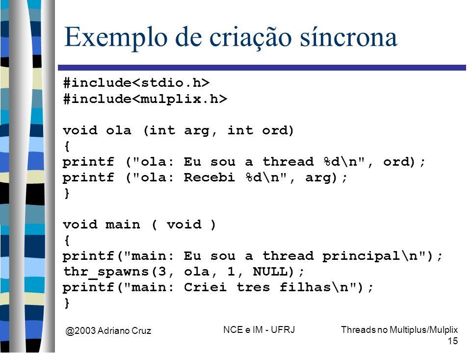 @2003 Adriano Cruz NCE e IM - UFRJThreads no Multiplus/Mulplix 15 Exemplo de criação síncrona #include void ola (int arg, int ord) { printf (