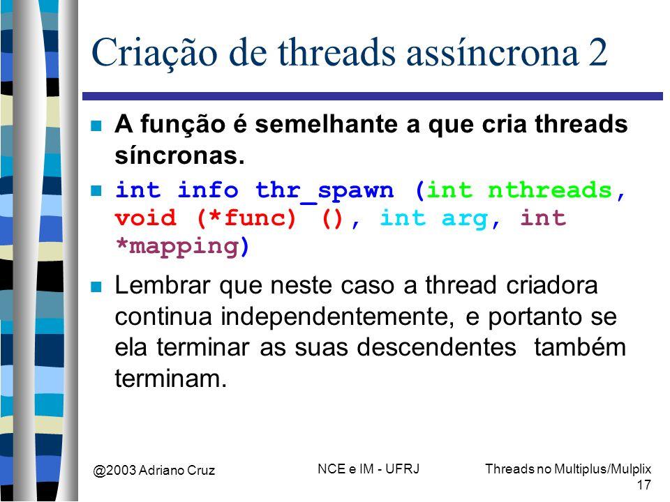 @2003 Adriano Cruz NCE e IM - UFRJThreads no Multiplus/Mulplix 17 Criação de threads assíncrona 2 A função é semelhante a que cria threads síncronas.