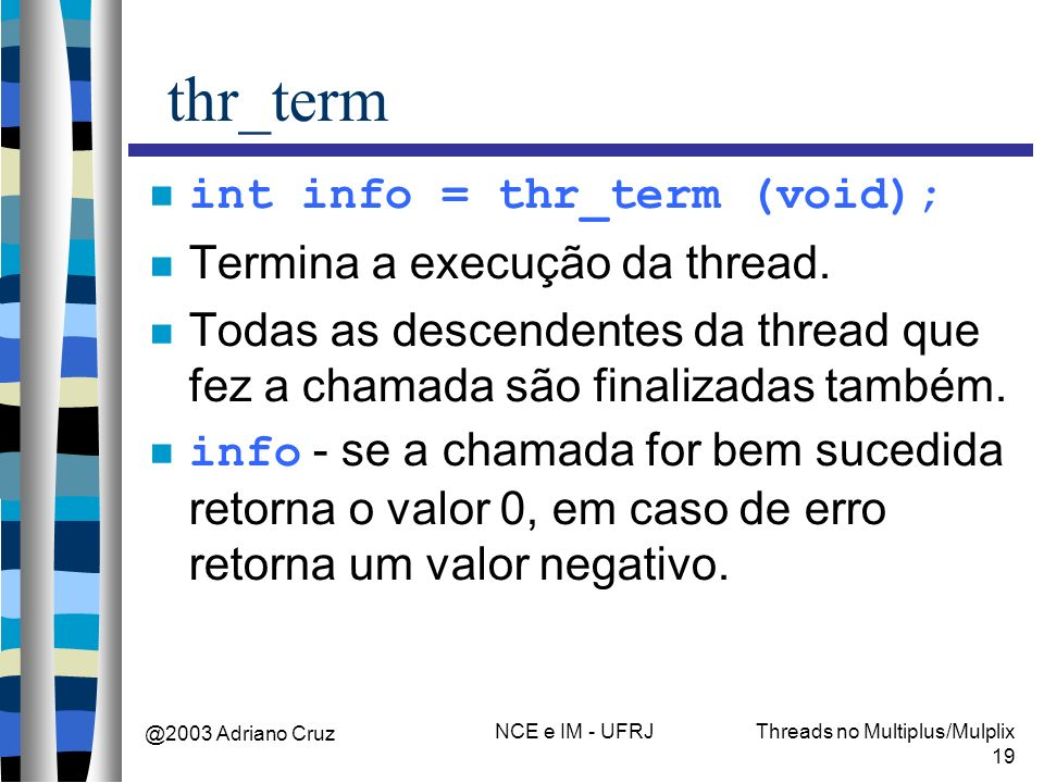 @2003 Adriano Cruz NCE e IM - UFRJThreads no Multiplus/Mulplix 19 thr_term int info = thr_term (void); Termina a execução da thread. Todas as descende