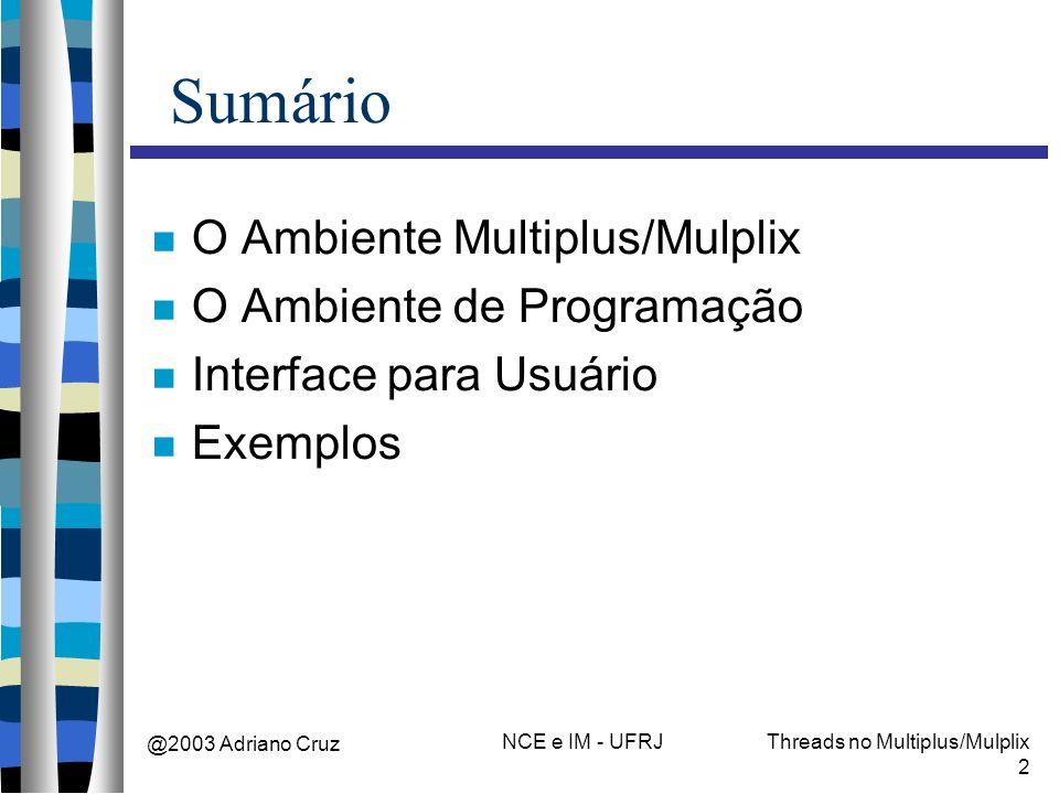 @2003 Adriano Cruz NCE e IM - UFRJThreads no Multiplus/Mulplix 2 Sumário O Ambiente Multiplus/Mulplix O Ambiente de Programação Interface para Usuário