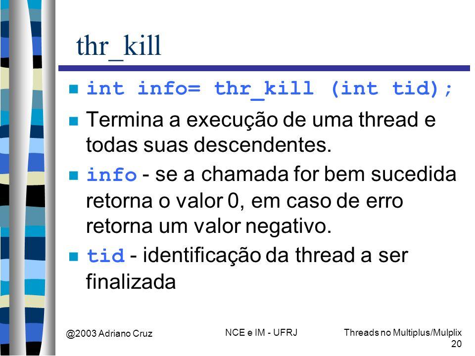 @2003 Adriano Cruz NCE e IM - UFRJThreads no Multiplus/Mulplix 20 thr_kill int info= thr_kill (int tid); Termina a execução de uma thread e todas suas