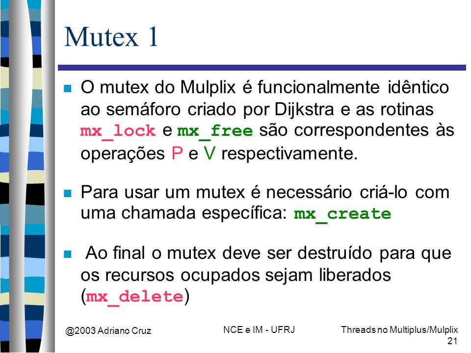 @2003 Adriano Cruz NCE e IM - UFRJThreads no Multiplus/Mulplix 21 Mutex 1 O mutex do Mulplix é funcionalmente idêntico ao semáforo criado por Dijkstra