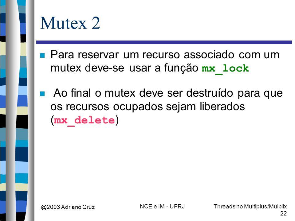 @2003 Adriano Cruz NCE e IM - UFRJThreads no Multiplus/Mulplix 22 Mutex 2 Para reservar um recurso associado com um mutex deve-se usar a função mx_loc