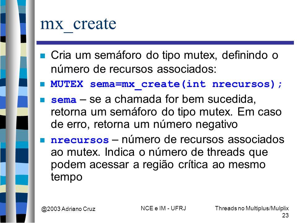 @2003 Adriano Cruz NCE e IM - UFRJThreads no Multiplus/Mulplix 23 mx_create Cria um semáforo do tipo mutex, definindo o número de recursos associados: