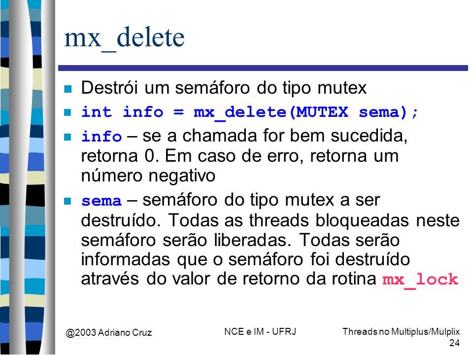 @2003 Adriano Cruz NCE e IM - UFRJThreads no Multiplus/Mulplix 24 mx_delete Destrói um semáforo do tipo mutex int info = mx_delete(MUTEX sema); info –
