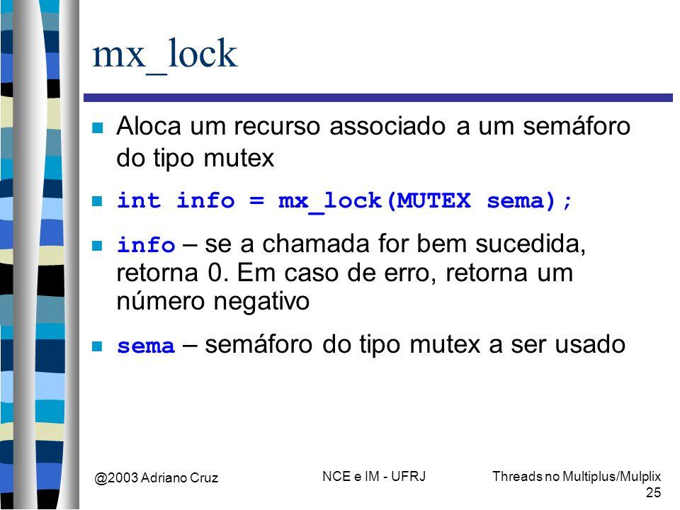 @2003 Adriano Cruz NCE e IM - UFRJThreads no Multiplus/Mulplix 25 mx_lock Aloca um recurso associado a um semáforo do tipo mutex int info = mx_lock(MU