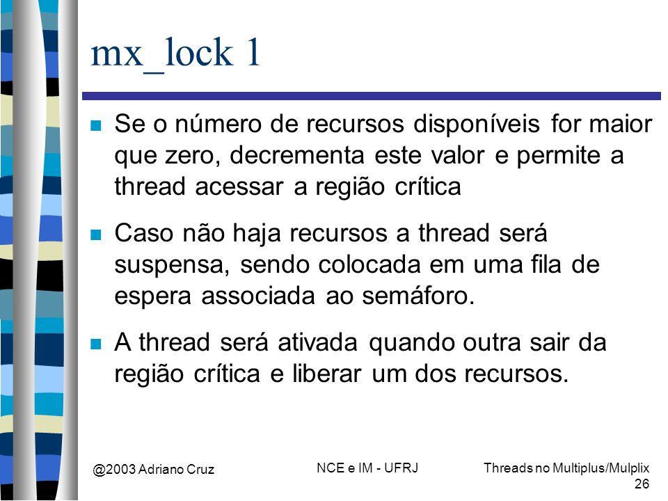 @2003 Adriano Cruz NCE e IM - UFRJThreads no Multiplus/Mulplix 26 mx_lock 1 Se o número de recursos disponíveis for maior que zero, decrementa este va
