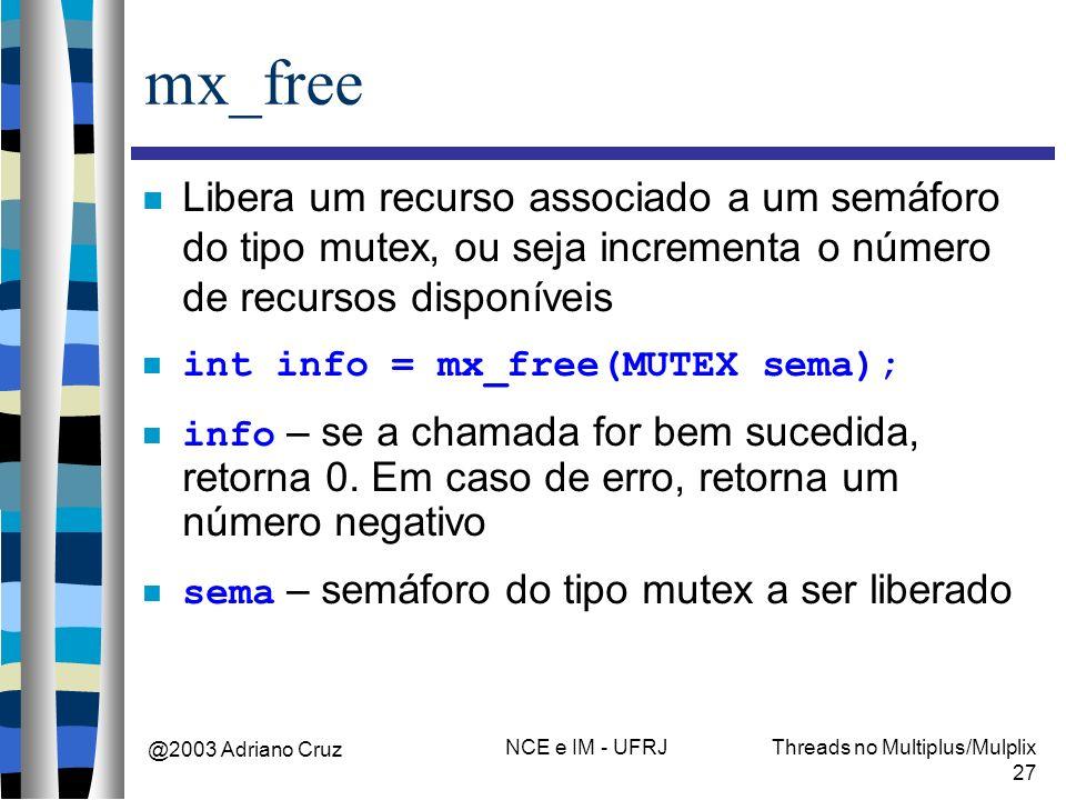 @2003 Adriano Cruz NCE e IM - UFRJThreads no Multiplus/Mulplix 27 mx_free Libera um recurso associado a um semáforo do tipo mutex, ou seja incrementa