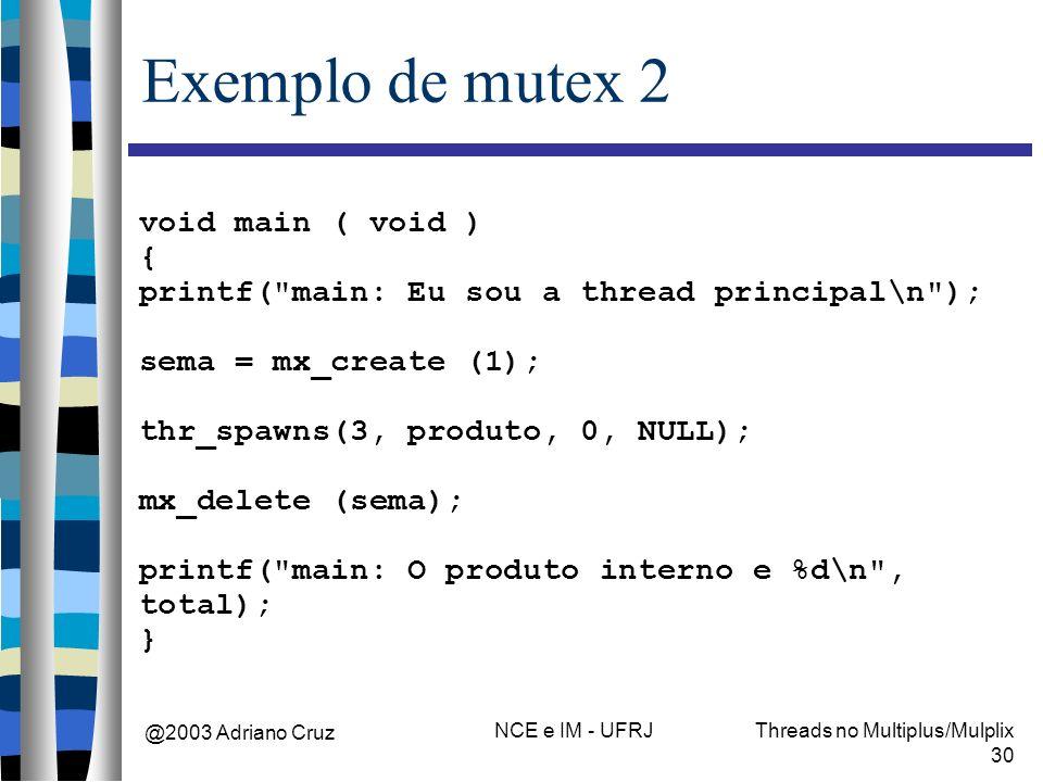 @2003 Adriano Cruz NCE e IM - UFRJThreads no Multiplus/Mulplix 30 Exemplo de mutex 2 void main ( void ) { printf( main: Eu sou a thread principal\n ); sema = mx_create (1); thr_spawns(3, produto, 0, NULL); mx_delete (sema); printf( main: O produto interno e %d\n , total); }