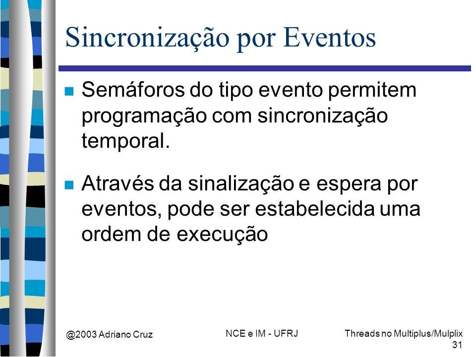 @2003 Adriano Cruz NCE e IM - UFRJThreads no Multiplus/Mulplix 31 Sincronização por Eventos Semáforos do tipo evento permitem programação com sincroni