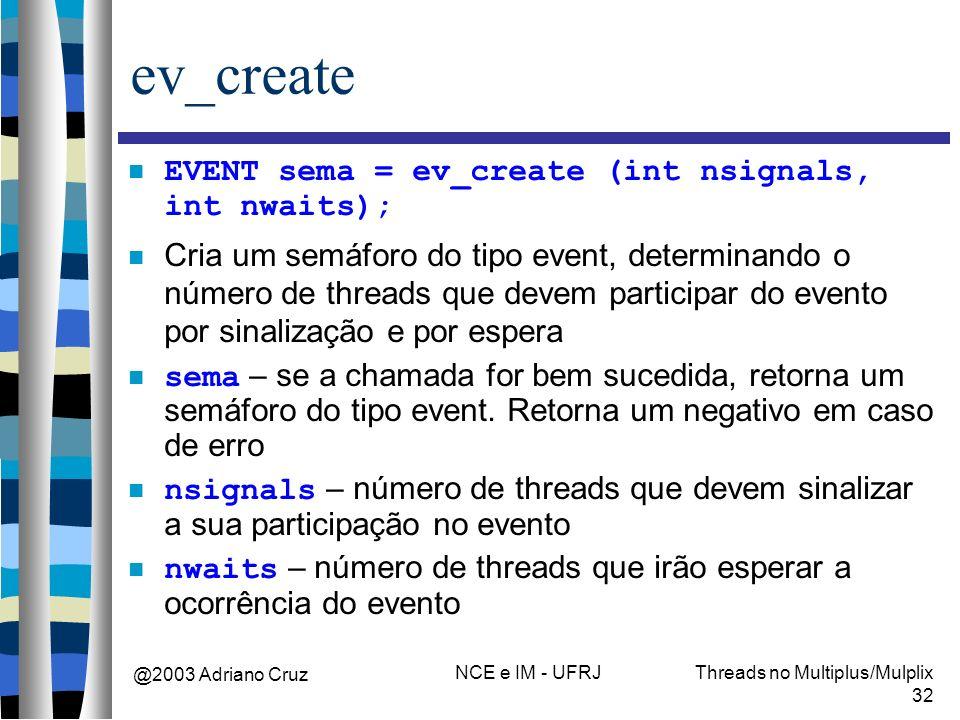 @2003 Adriano Cruz NCE e IM - UFRJThreads no Multiplus/Mulplix 32 ev_create EVENT sema = ev_create (int nsignals, int nwaits); Cria um semáforo do tip