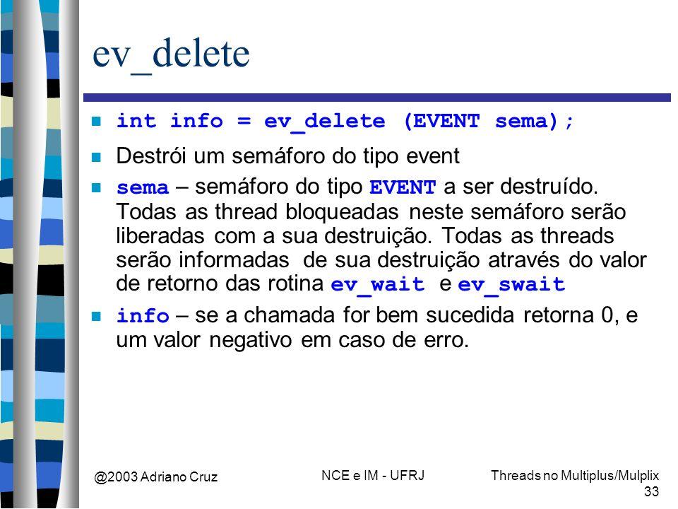 @2003 Adriano Cruz NCE e IM - UFRJThreads no Multiplus/Mulplix 33 ev_delete int info = ev_delete (EVENT sema); Destrói um semáforo do tipo event sema