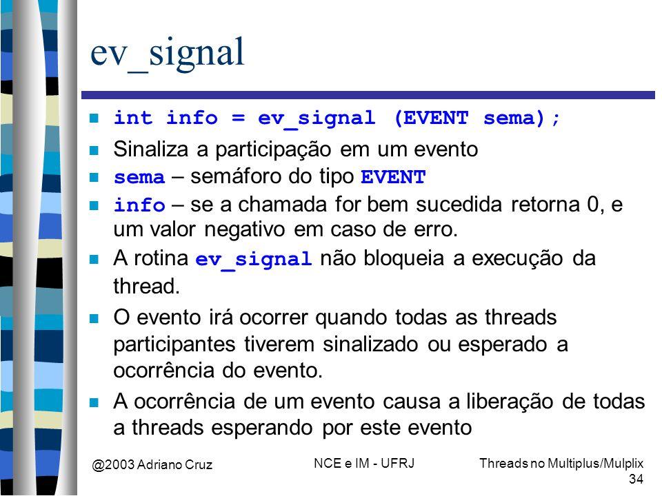 @2003 Adriano Cruz NCE e IM - UFRJThreads no Multiplus/Mulplix 34 ev_signal int info = ev_signal (EVENT sema); Sinaliza a participação em um evento se