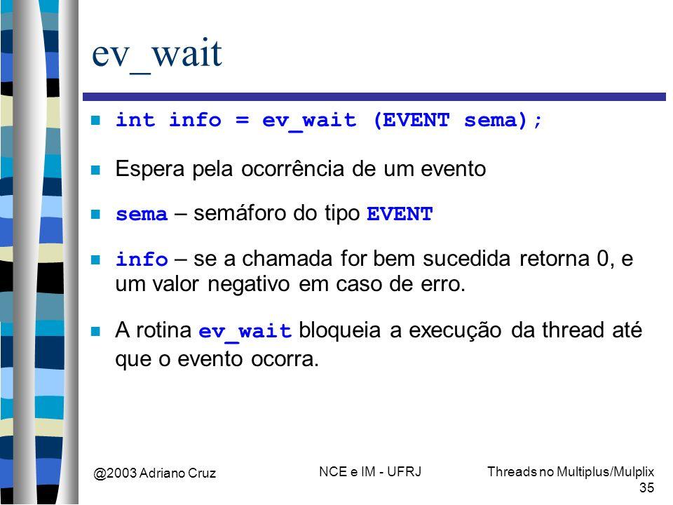 @2003 Adriano Cruz NCE e IM - UFRJThreads no Multiplus/Mulplix 35 ev_wait int info = ev_wait (EVENT sema); Espera pela ocorrência de um evento sema –
