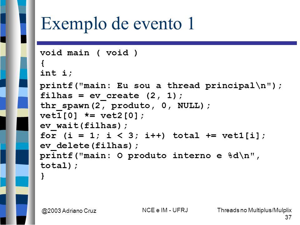 @2003 Adriano Cruz NCE e IM - UFRJThreads no Multiplus/Mulplix 37 Exemplo de evento 1 void main ( void ) { int i; printf( main: Eu sou a thread principal\n ); filhas = ev_create (2, 1); thr_spawn(2, produto, 0, NULL); vet1[0] *= vet2[0]; ev_wait(filhas); for (i = 1; i < 3; i++) total += vet1[i]; ev_delete(filhas); printf( main: O produto interno e %d\n , total); }