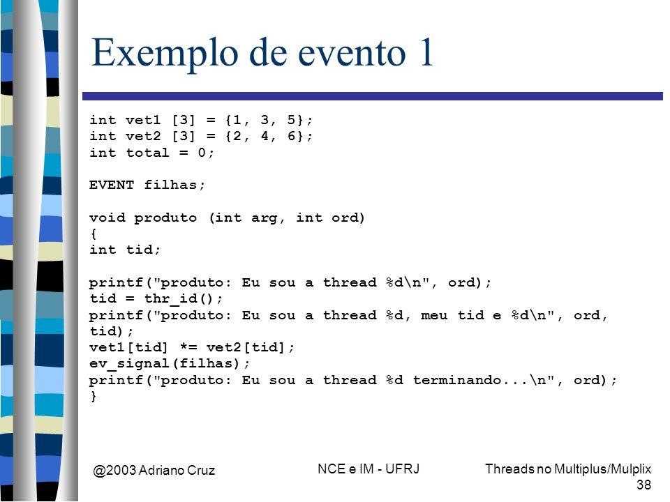 @2003 Adriano Cruz NCE e IM - UFRJThreads no Multiplus/Mulplix 38 Exemplo de evento 1 int vet1 [3] = {1, 3, 5}; int vet2 [3] = {2, 4, 6}; int total =
