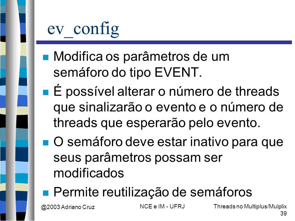 @2003 Adriano Cruz NCE e IM - UFRJThreads no Multiplus/Mulplix 39 ev_config Modifica os parâmetros de um semáforo do tipo EVENT. É possível alterar o