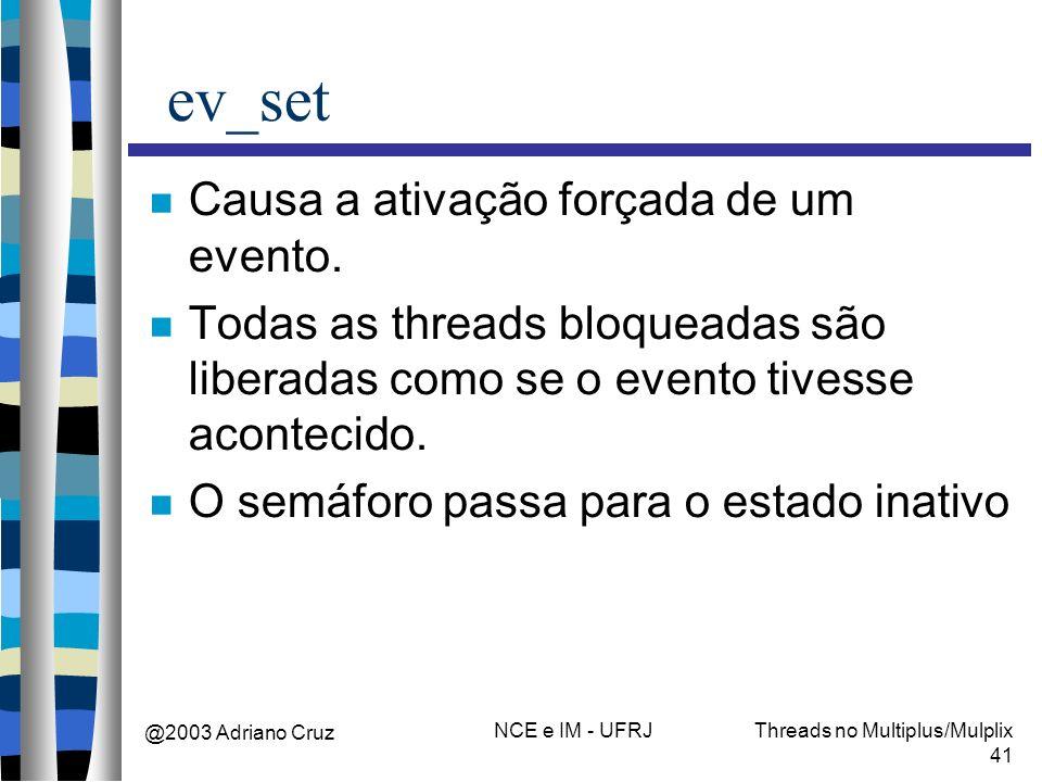 @2003 Adriano Cruz NCE e IM - UFRJThreads no Multiplus/Mulplix 41 ev_set Causa a ativação forçada de um evento. Todas as threads bloqueadas são libera