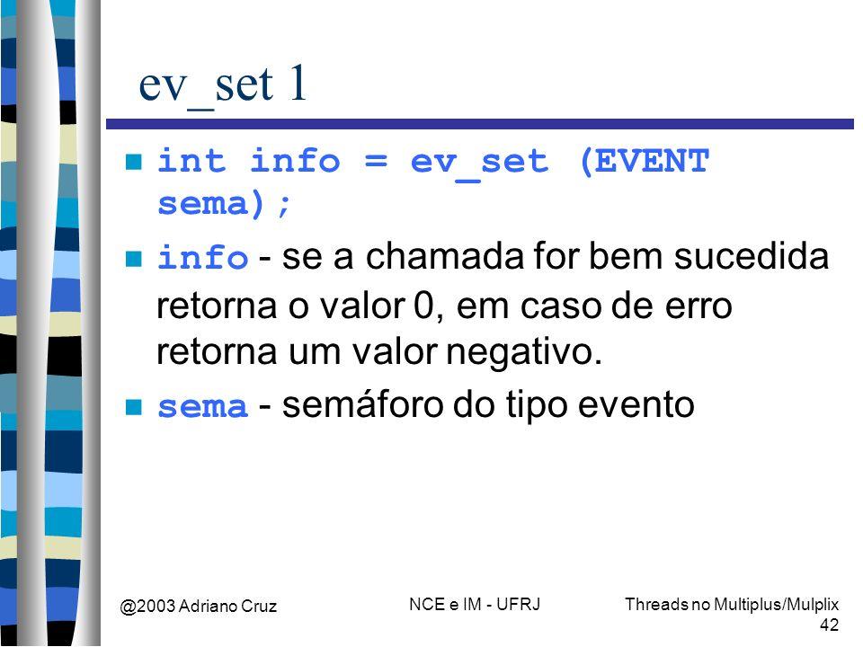 @2003 Adriano Cruz NCE e IM - UFRJThreads no Multiplus/Mulplix 42 ev_set 1 int info = ev_set (EVENT sema); info - se a chamada for bem sucedida retorn