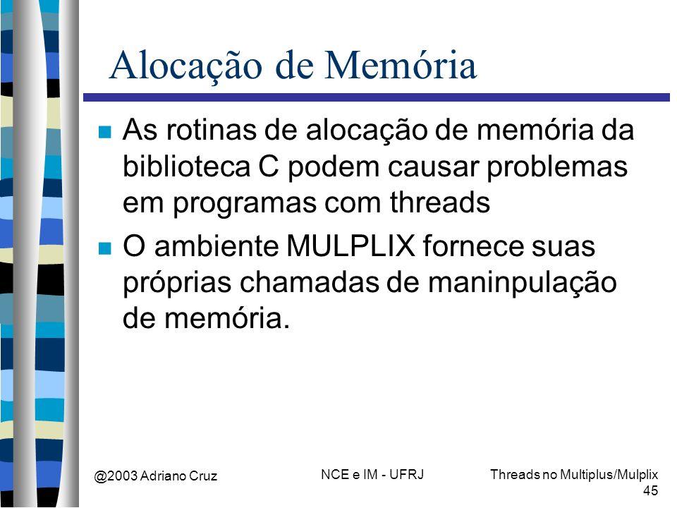 @2003 Adriano Cruz NCE e IM - UFRJThreads no Multiplus/Mulplix 45 Alocação de Memória As rotinas de alocação de memória da biblioteca C podem causar p