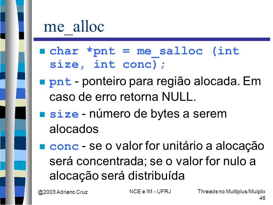 @2003 Adriano Cruz NCE e IM - UFRJThreads no Multiplus/Mulplix 46 me_alloc char *pnt = me_salloc (int size, int conc); pnt - ponteiro para região aloc