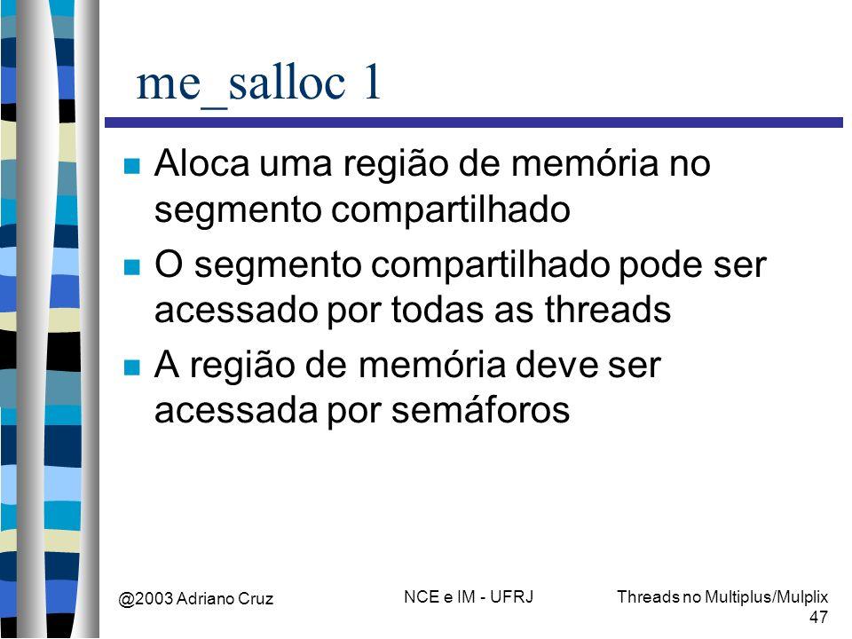 @2003 Adriano Cruz NCE e IM - UFRJThreads no Multiplus/Mulplix 47 me_salloc 1 Aloca uma região de memória no segmento compartilhado O segmento compart