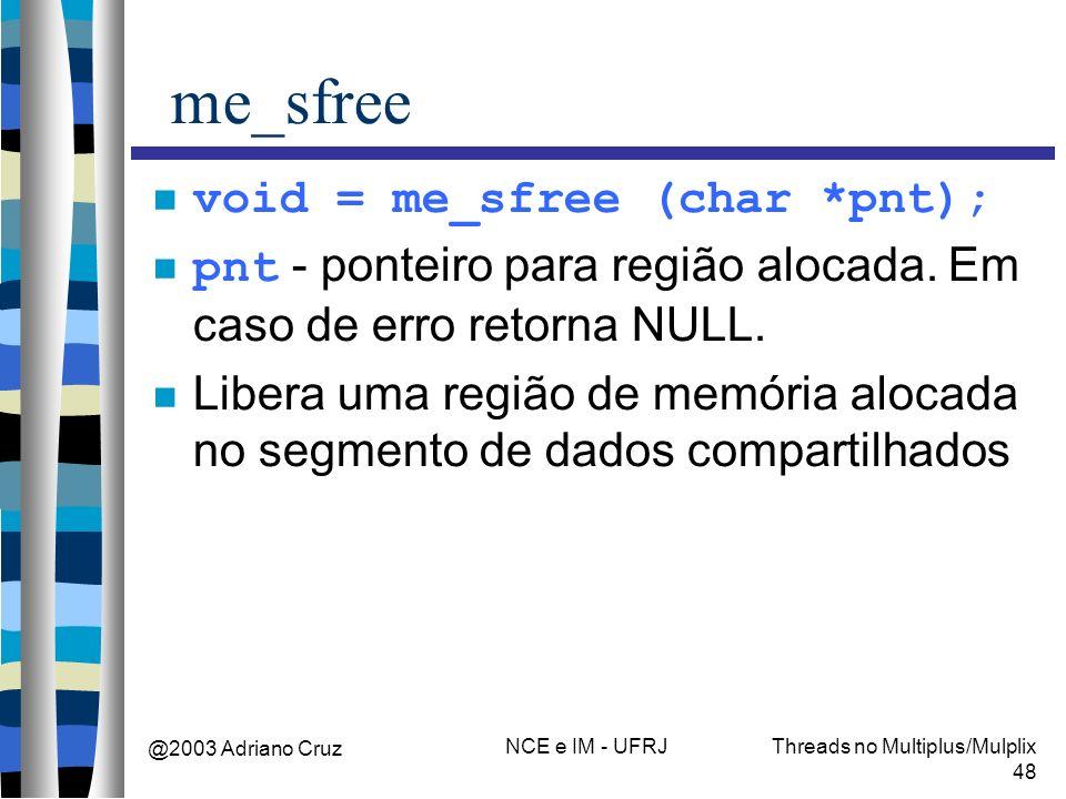 @2003 Adriano Cruz NCE e IM - UFRJThreads no Multiplus/Mulplix 48 me_sfree void = me_sfree (char *pnt); pnt - ponteiro para região alocada. Em caso de