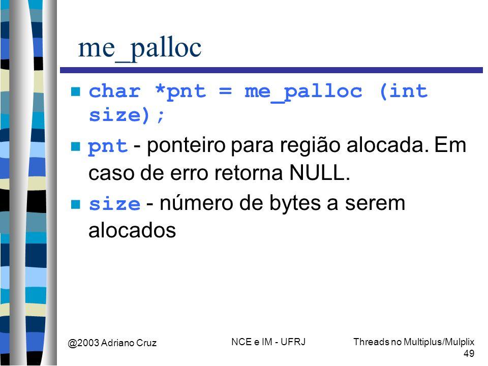 @2003 Adriano Cruz NCE e IM - UFRJThreads no Multiplus/Mulplix 49 me_palloc char *pnt = me_palloc (int size); pnt - ponteiro para região alocada. Em c