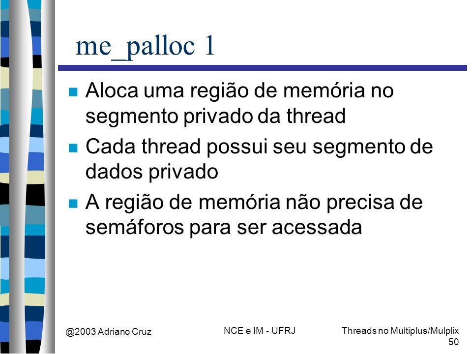 @2003 Adriano Cruz NCE e IM - UFRJThreads no Multiplus/Mulplix 50 me_palloc 1 Aloca uma região de memória no segmento privado da thread Cada thread po