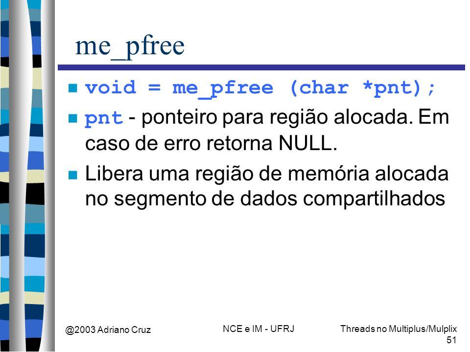 @2003 Adriano Cruz NCE e IM - UFRJThreads no Multiplus/Mulplix 51 me_pfree void = me_pfree (char *pnt); pnt - ponteiro para região alocada. Em caso de