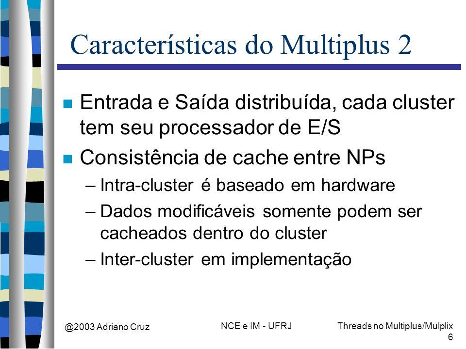 @2003 Adriano Cruz NCE e IM - UFRJThreads no Multiplus/Mulplix 6 Características do Multiplus 2 Entrada e Saída distribuída, cada cluster tem seu proc