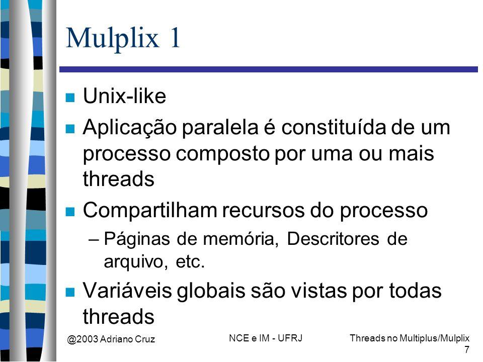 @2003 Adriano Cruz NCE e IM - UFRJThreads no Multiplus/Mulplix 7 Mulplix 1 Unix-like Aplicação paralela é constituída de um processo composto por uma