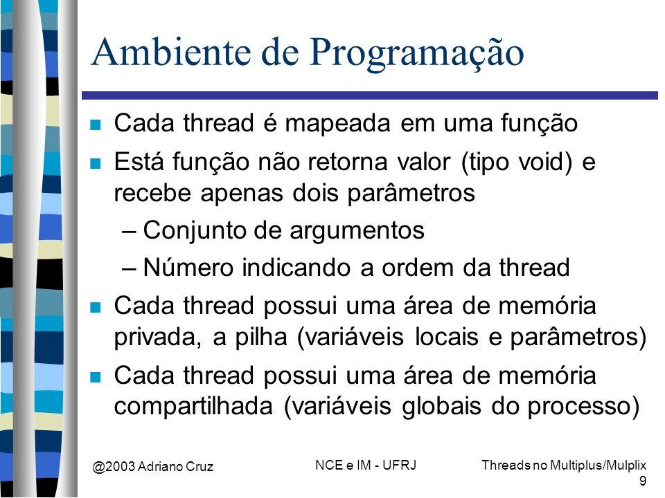@2003 Adriano Cruz NCE e IM - UFRJThreads no Multiplus/Mulplix 9 Ambiente de Programação Cada thread é mapeada em uma função Está função não retorna v