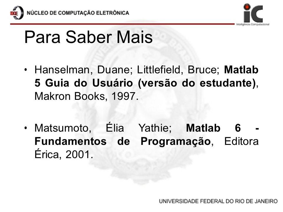 Para Saber Mais Hanselman, Duane; Littlefield, Bruce; Matlab 5 Guia do Usuário (versão do estudante), Makron Books, 1997. Matsumoto, Élia Yathie; Matl
