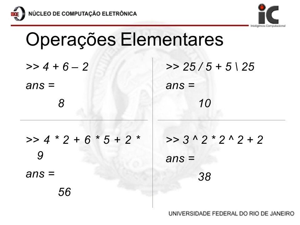Operações Elementares >> 4 + 6 – 2 ans = 8 >> 4 * 2 + 6 * 5 + 2 * 9 ans = 56 >> 25 / 5 + 5 \ 25 ans = 10 >> 3 ^ 2 * 2 ^ 2 + 2 ans = 38