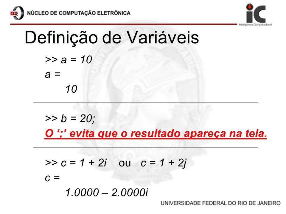 Definição de Variáveis >> a = 10 a = 10 >> b = 20; O ; evita que o resultado apareça na tela. >> c = 1 + 2i ou c = 1 + 2j c = 1.0000 – 2.0000i