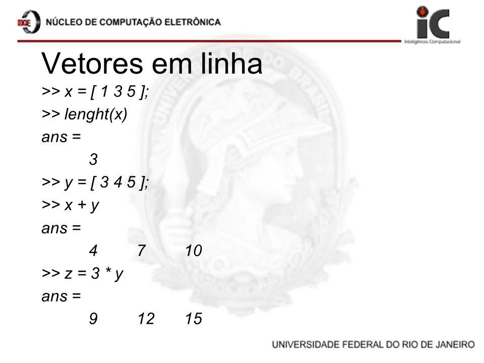 Vetores em linha >> x = [ 1 3 5 ]; >> lenght(x) ans = 3 >> y = [ 3 4 5 ]; >> x + y ans = 4710 >> z = 3 * y ans = 91215
