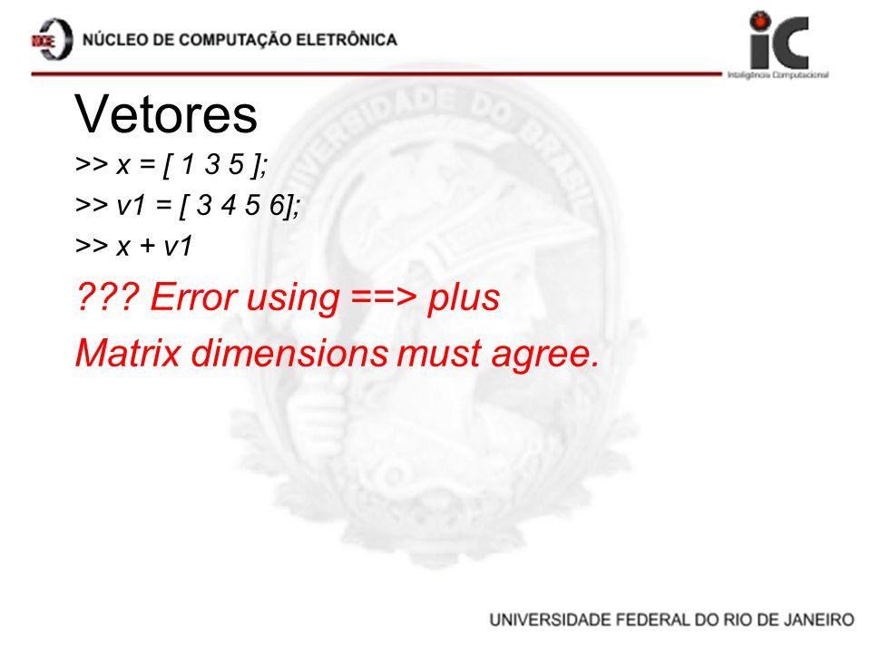 Vetores >> x = [ 1 3 5 ]; >> v1 = [ 3 4 5 6]; >> x + v1 ??? Error using ==> plus Matrix dimensions must agree.