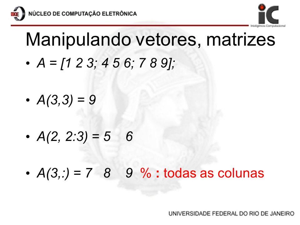 Manipulando vetores, matrizes A = [1 2 3; 4 5 6; 7 8 9]; A(3,3) = 9 A(2, 2:3) = 5 6 A(3,:) = 7 8 9 % : todas as colunas