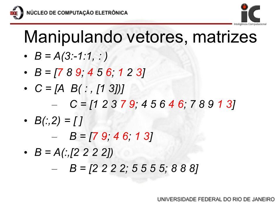 Manipulando vetores, matrizes B = A(3:-1:1, : ) B = [7 8 9; 4 5 6; 1 2 3] C = [A B( :, [1 3])] – C = [1 2 3 7 9; 4 5 6 4 6; 7 8 9 1 3] B(:,2) = [ ] –