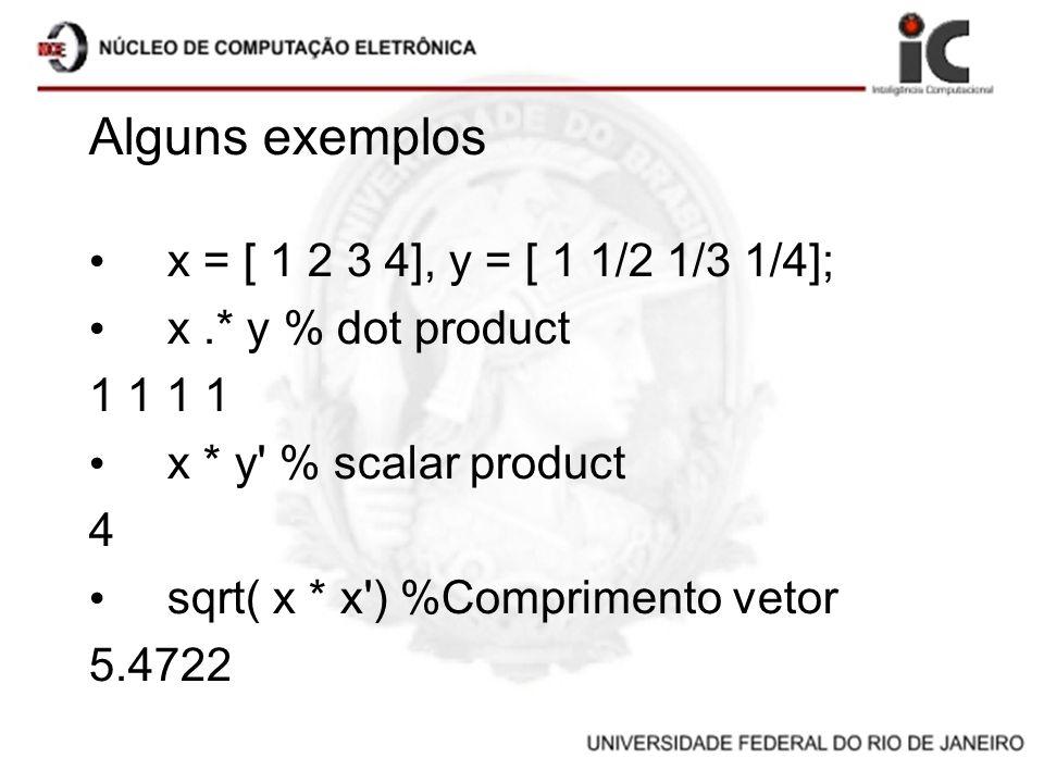 Alguns exemplos x = [ 1 2 3 4], y = [ 1 1/2 1/3 1/4]; x.* y % dot product 1 1 x * y' % scalar product 4 sqrt( x * x') %Comprimento vetor 5.4722