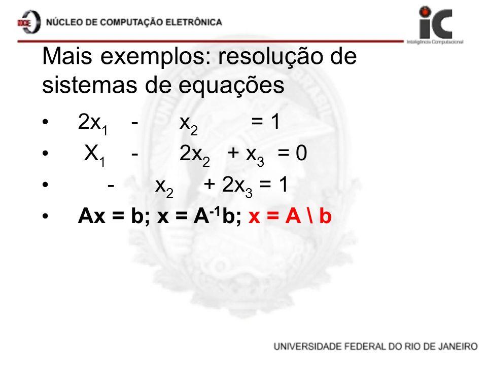 Mais exemplos: resolução de sistemas de equações 2x 1 -x 2 = 1 X 1 -2x 2 + x 3 = 0 -x 2 + 2x 3 = 1 Ax = b; x = A -1 b; x = A \ b