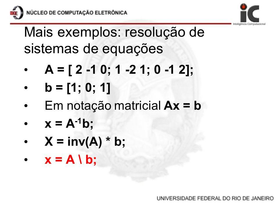 Mais exemplos: resolução de sistemas de equações A = [ 2 -1 0; 1 -2 1; 0 -1 2]; b = [1; 0; 1] Em notação matricial Ax = b x = A -1 b; X = inv(A) * b;
