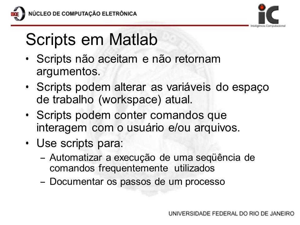 Scripts em Matlab Scripts não aceitam e não retornam argumentos. Scripts podem alterar as variáveis do espaço de trabalho (workspace) atual. Scripts p