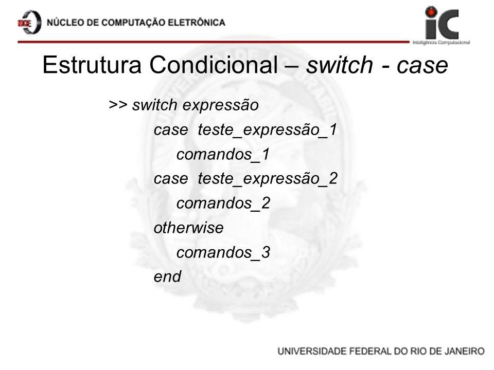Estrutura Condicional – switch - case >> switch expressão case teste_expressão_1 comandos_1 case teste_expressão_2 comandos_2 otherwise comandos_3 end