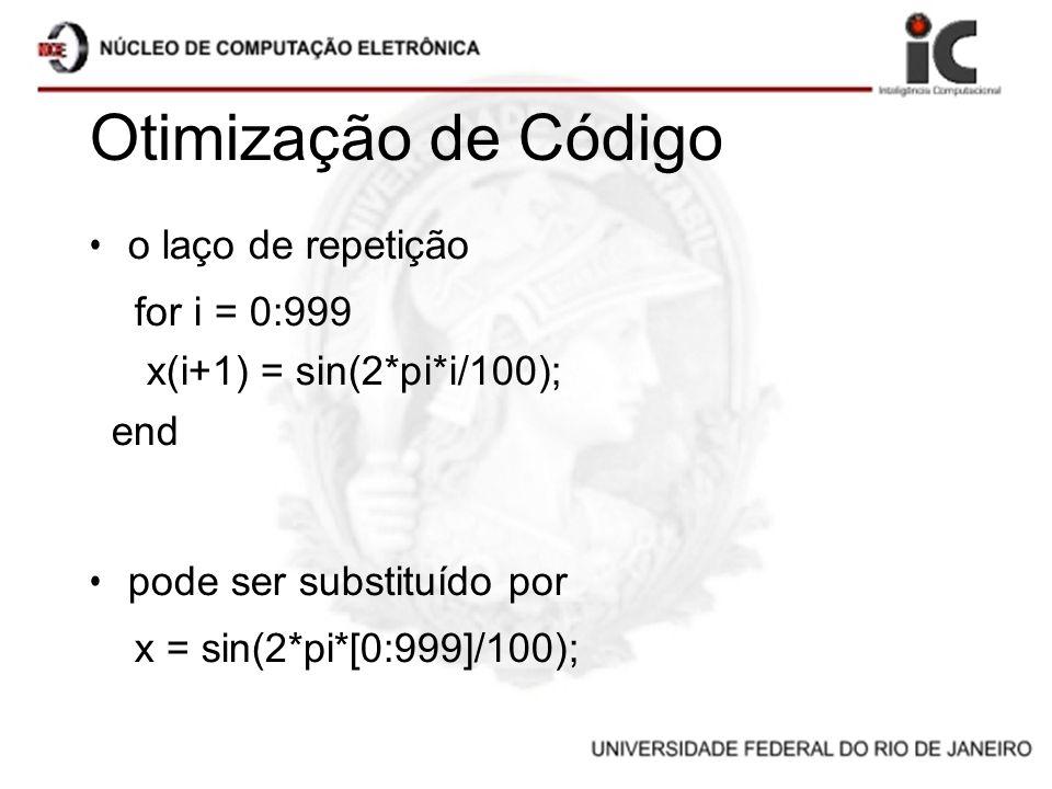Otimização de Código o laço de repetição for i = 0:999 x(i+1) = sin(2*pi*i/100); end pode ser substituído por x = sin(2*pi*[0:999]/100);