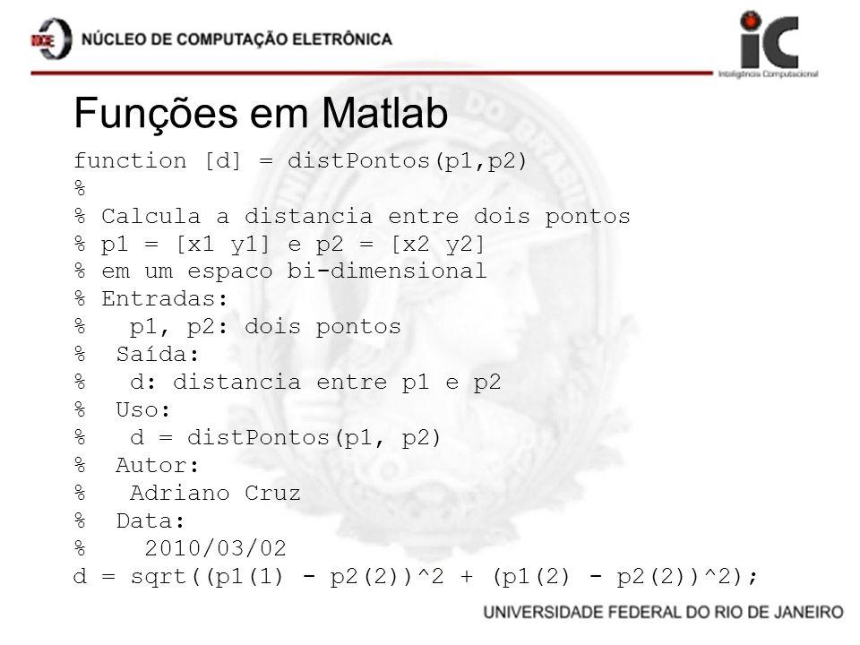 Funções em Matlab function [d] = distPontos(p1,p2) % % Calcula a distancia entre dois pontos % p1 = [x1 y1] e p2 = [x2 y2] % em um espaco bi-dimension