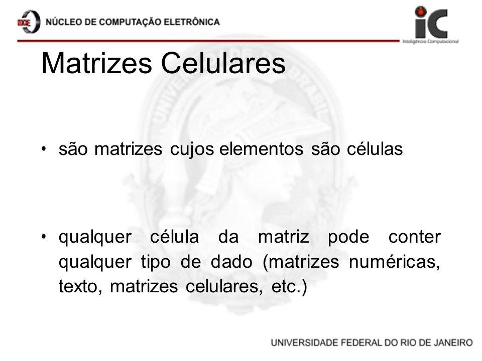 Matrizes Celulares são matrizes cujos elementos são células qualquer célula da matriz pode conter qualquer tipo de dado (matrizes numéricas, texto, ma